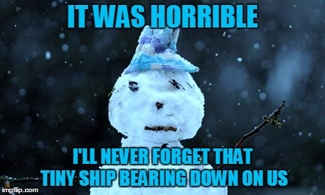 IT WAS HORRIBLE I'LL NEVER FORGET THAT TINY SHIP BEARING DOWN ON US | made w/ Imgflip meme maker
