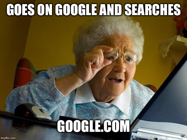 Grandma Finds The Internet | GOES ON GOOGLE AND SEARCHES GOOGLE.COM | image tagged in memes,grandma finds the internet | made w/ Imgflip meme maker