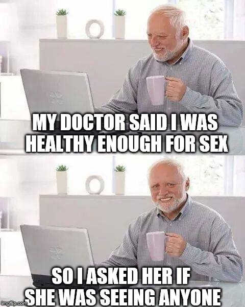 Hide the Pain Harold Meme | MY DOCTOR SAID I WAS HEALTHY ENOUGH FOR SEX SO I ASKED HER IF SHE WAS SEEING ANYONE | image tagged in memes,hide the pain harold | made w/ Imgflip meme maker