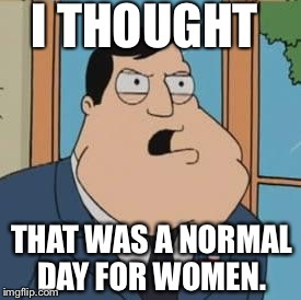 American dad | I THOUGHT THAT WAS A NORMAL DAY FOR WOMEN. | image tagged in american dad | made w/ Imgflip meme maker
