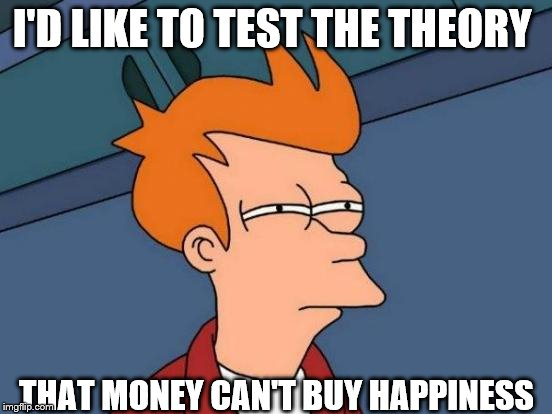 Futurama Fry Meme | I'D LIKE TO TEST THE THEORY THAT MONEY CAN'T BUY HAPPINESS | image tagged in memes,futurama fry | made w/ Imgflip meme maker