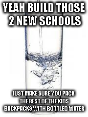 THIRSTY FOR SUCCESS | YEAH BUILD THOSE 2 NEW SCHOOLS JUST MAKE SURE YOU PACK THE REST OF THE KIDS BACKPACKS WITH BOTTLED WATER | image tagged in water,lead,copper,lead poisoning,flint water | made w/ Imgflip meme maker