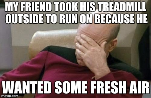 Captain Picard Facepalm Meme | MY FRIEND TOOK HIS TREADMILL OUTSIDE TO RUN ON BECAUSE HE WANTED SOME FRESH AIR | image tagged in memes,captain picard facepalm | made w/ Imgflip meme maker