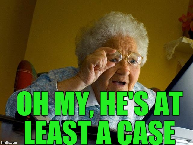 Grandma Finds The Internet Meme | OH MY, HE'S AT LEAST A CASE | image tagged in memes,grandma finds the internet | made w/ Imgflip meme maker
