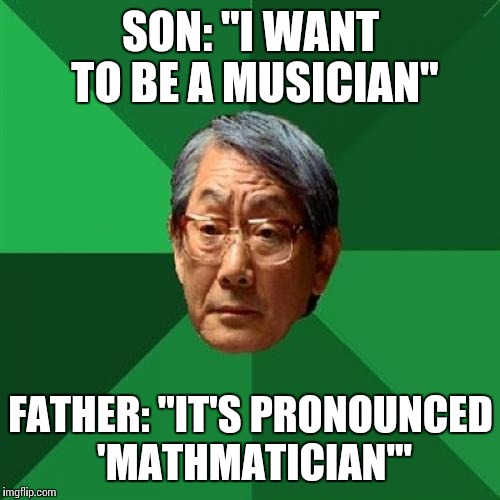 "Thanks to RebellingFromRebellion for this idea! | SON: ""I WANT TO BE A MUSICIAN"" FATHER: ""IT'S PRONOUNCED 'MATHMATICIAN'"" 