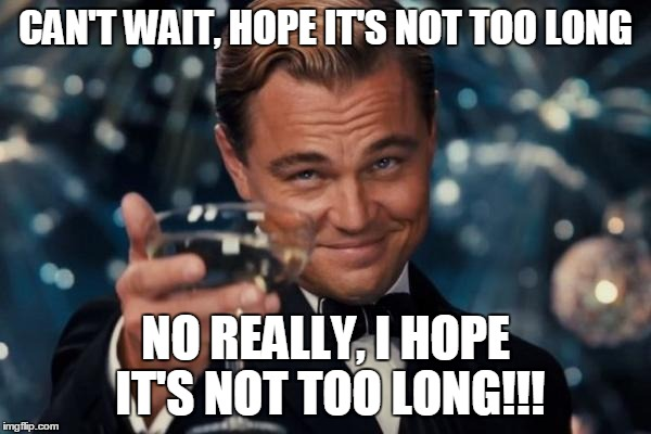 Leonardo Dicaprio Cheers Meme | CAN'T WAIT, HOPE IT'S NOT TOO LONG NO REALLY, I HOPE IT'S NOT TOO LONG!!! | image tagged in memes,leonardo dicaprio cheers | made w/ Imgflip meme maker