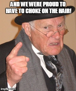 Back In My Day Meme | AND WE WERE PROUD TO HAVE TO CHOKE ON THE HAIR! | image tagged in memes,back in my day | made w/ Imgflip meme maker