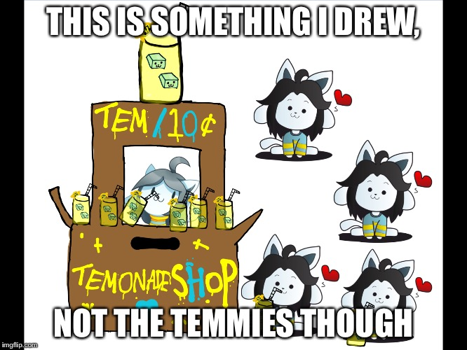 Temonade Shop Stand!! |  THIS IS SOMETHING I DREW, NOT THE TEMMIES THOUGH | image tagged in memes,undertale | made w/ Imgflip meme maker