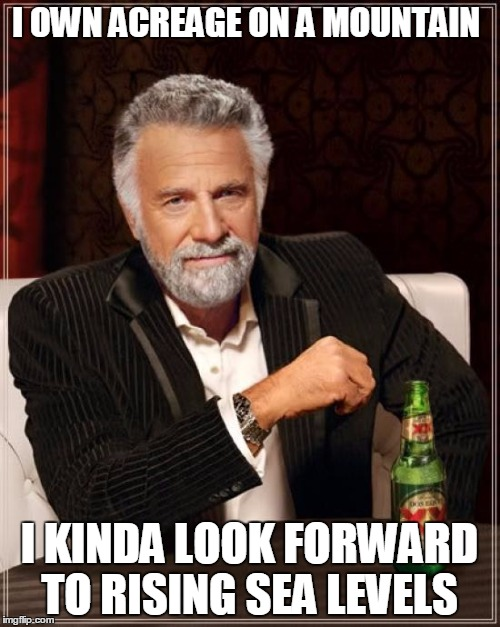 The Most Interesting Man In The World Meme | I OWN ACREAGE ON A MOUNTAIN I KINDA LOOK FORWARD TO RISING SEA LEVELS | image tagged in memes,the most interesting man in the world | made w/ Imgflip meme maker