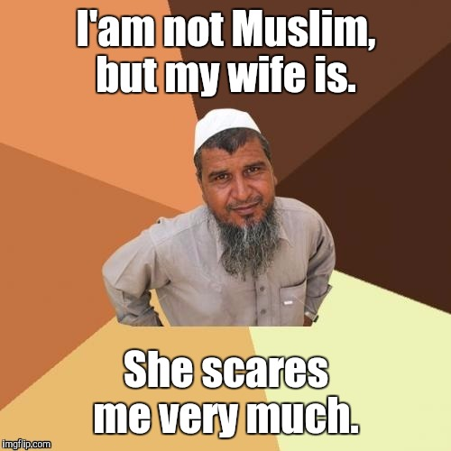 1awhcf.jpg | I'am not Muslim, but my wife is. She scares me very much. | image tagged in 1awhcfjpg | made w/ Imgflip meme maker