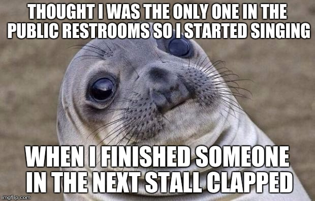 at least they didn't boo | THOUGHT I WAS THE ONLY ONE IN THE PUBLIC RESTROOMS SO I STARTED SINGING WHEN I FINISHED SOMEONE IN THE NEXT STALL CLAPPED | image tagged in memes,awkward moment sealion | made w/ Imgflip meme maker