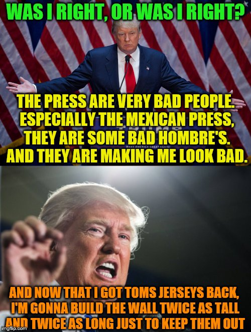 It's big news, Huge news, its fake news | WAS I RIGHT, OR WAS I RIGHT? THE PRESS ARE VERY BAD PEOPLE. ESPECIALLY THE MEXICAN PRESS, THEY ARE SOME BAD HOMBRE'S. AND THEY ARE MAKING ME | image tagged in donald trump,bad press,not a real quote,tom brady superbowl | made w/ Imgflip meme maker