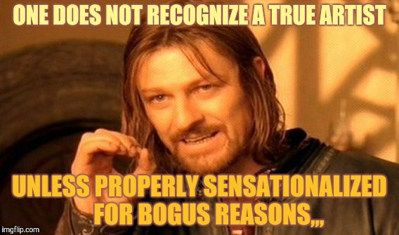 One Does Not Simply Meme | ONE DOES NOT RECOGNIZE A TRUE ARTIST UNLESS PROPERLY SENSATIONALIZED    FOR BOGUS REASONS,,, | image tagged in memes,one does not simply | made w/ Imgflip meme maker