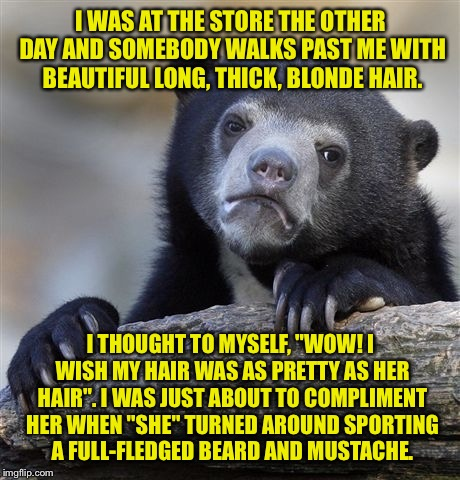 "Confession Bear Meme | I WAS AT THE STORE THE OTHER DAY AND SOMEBODY WALKS PAST ME WITH BEAUTIFUL LONG, THICK, BLONDE HAIR. I THOUGHT TO MYSELF, ""WOW! I WISH MY HA 