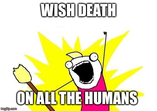 X All The Y Meme | WISH DEATH ON ALL THE HUMANS | image tagged in memes,x all the y | made w/ Imgflip meme maker