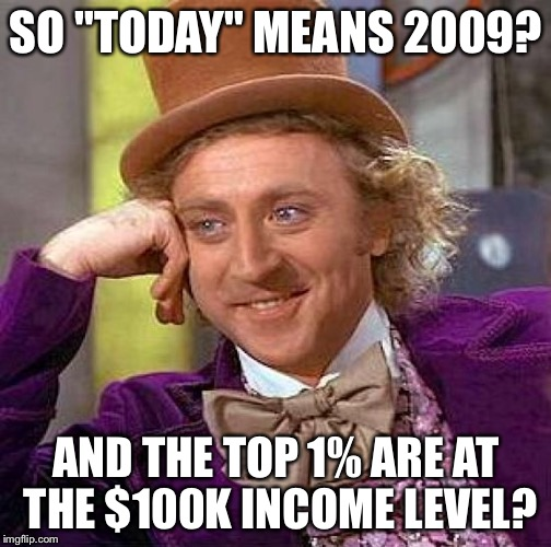 "Creepy Condescending Wonka Meme | SO ""TODAY"" MEANS 2009? AND THE TOP 1% ARE AT THE $100K INCOME LEVEL? 