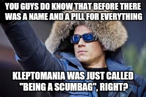 "The cold, hard truth. | YOU GUYS DO KNOW THAT BEFORE THERE WAS A NAME AND A PILL FOR EVERYTHING KLEPTOMANIA WAS JUST CALLED ""BEING A SCUMBAG"", RIGHT? 