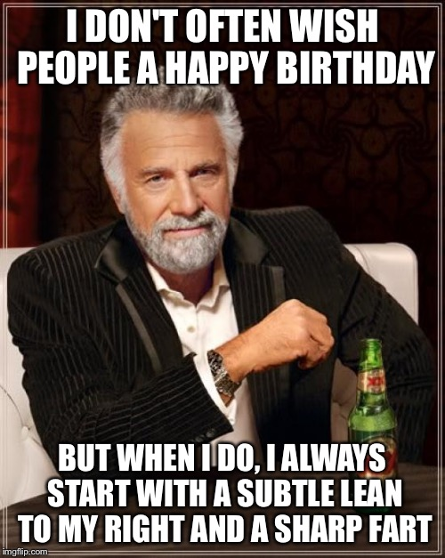 The Most Interesting Man In The World Meme | I DON'T OFTEN WISH PEOPLE A HAPPY BIRTHDAY BUT WHEN I DO, I ALWAYS START WITH A SUBTLE LEAN TO MY RIGHT AND A SHARP FART | image tagged in memes,the most interesting man in the world | made w/ Imgflip meme maker