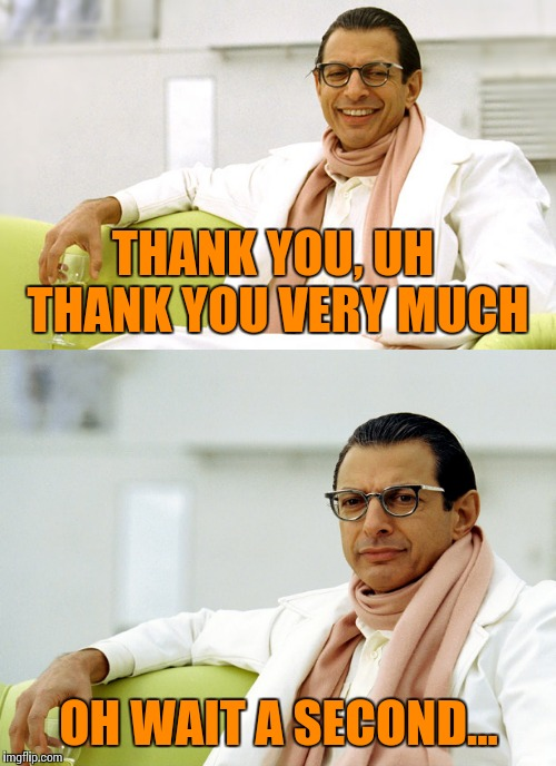 THANK YOU, UH THANK YOU VERY MUCH OH WAIT A SECOND... | made w/ Imgflip meme maker