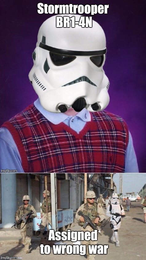 Bad Luck Stormtrooper BR1-4N | Stormtrooper BR1-4N Assigned to wrong war | image tagged in bad luck stormtrooper,star wars | made w/ Imgflip meme maker