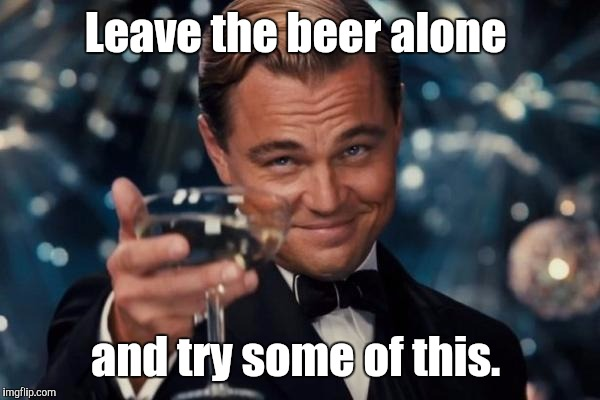 Leonardo Dicaprio Cheers Meme | Leave the beer alone and try some of this. | image tagged in memes,leonardo dicaprio cheers | made w/ Imgflip meme maker