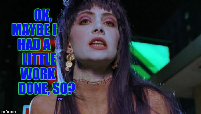 Frankenhooker has something on her mind,,, | OK, MAYBE I      HAD A        LITTLE      WORK           DONE, SO? ,,, | image tagged in frankenhooker has something on her mind   | made w/ Imgflip meme maker