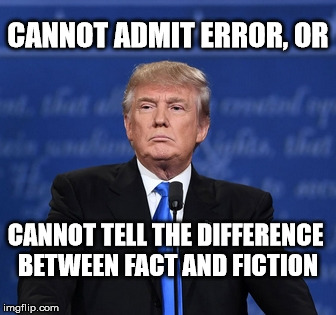 trump | CANNOT ADMIT ERROR, OR CANNOT TELL THE DIFFERENCE  BETWEEN FACT AND FICTION | image tagged in liar,lies,fibs,bs | made w/ Imgflip meme maker