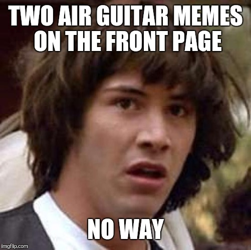 Conspiracy Keanu Meme | TWO AIR GUITAR MEMES ON THE FRONT PAGE NO WAY | image tagged in memes,conspiracy keanu | made w/ Imgflip meme maker