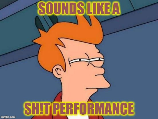 Futurama Fry Meme | SOUNDS LIKE A SH!T PERFORMANCE | image tagged in memes,futurama fry | made w/ Imgflip meme maker