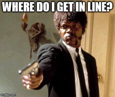 Say That Again I Dare You Meme | WHERE DO I GET IN LINE? | image tagged in memes,say that again i dare you | made w/ Imgflip meme maker