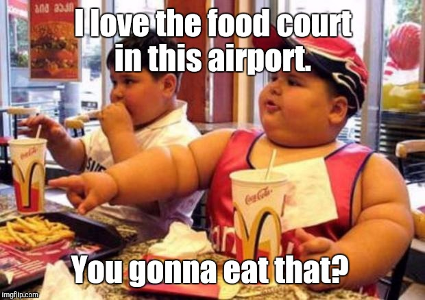 1k1c4p.jpg | I love the food court in this airport. You gonna eat that? | image tagged in 1k1c4pjpg | made w/ Imgflip meme maker