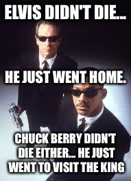 Celebrities don't die... they just go home! | ELVIS DIDN'T DIE... CHUCK BERRY DIDN'T DIE EITHER... HE JUST WENT TO VISIT THE KING HE JUST WENT HOME. | image tagged in celebrities don't die they just go home | made w/ Imgflip meme maker