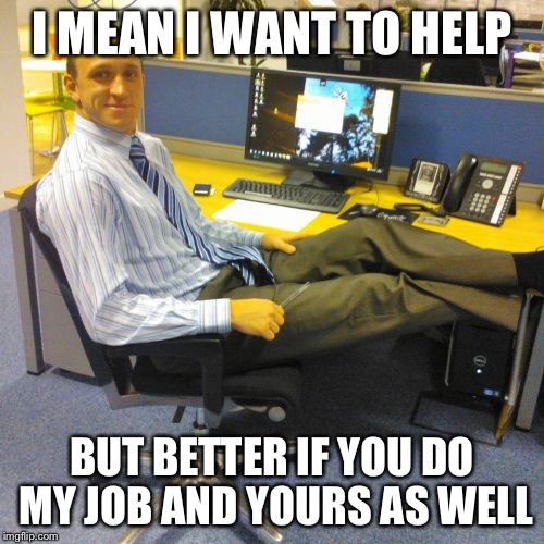 Relaxed Office Guy | I MEAN I WANT TO HELP BUT BETTER IF YOU DO MY JOB AND YOURS AS WELL | image tagged in memes,relaxed office guy | made w/ Imgflip meme maker