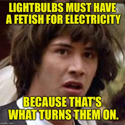 Ohh yeeeeaaaaahhhh | LIGHTBULBS MUST HAVE A FETISH FOR ELECTRICITY BECAUSE THAT'S WHAT TURNS THEM ON. | image tagged in memes,conspiracy keanu,dank memes,funny memes | made w/ Imgflip meme maker
