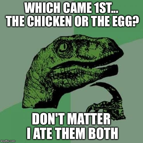 Philosoraptor Meme | WHICH CAME 1ST... THE CHICKEN OR THE EGG? DON'T MATTER I ATE THEM BOTH | image tagged in memes,philosoraptor | made w/ Imgflip meme maker