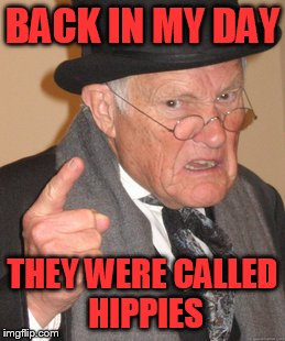 Back In My Day Meme | BACK IN MY DAY THEY WERE CALLED HIPPIES | image tagged in memes,back in my day | made w/ Imgflip meme maker