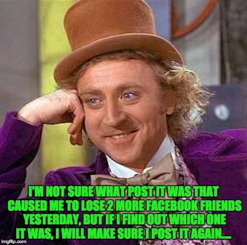 Creepy Condescending Wonka Meme | I'M NOT SURE WHAT POST IT WAS THAT CAUSED ME TO LOSE 2 MORE FACEBOOK FRIENDS YESTERDAY, BUT IF I FIND OUT WHICH ONE IT WAS, I WILL MAKE SURE | image tagged in memes,creepy condescending wonka | made w/ Imgflip meme maker