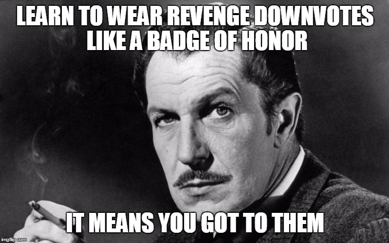 Vincent Price | LEARN TO WEAR REVENGE DOWNVOTES LIKE A BADGE OF HONOR IT MEANS YOU GOT TO THEM | image tagged in vincent price | made w/ Imgflip meme maker