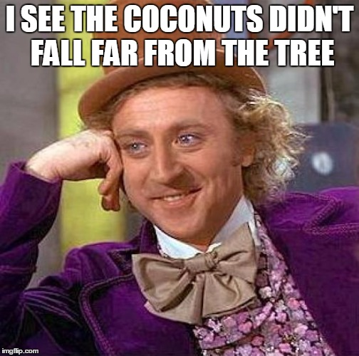 Creepy Condescending Wonka Meme | I SEE THE COCONUTS DIDN'T FALL FAR FROM THE TREE | image tagged in memes,creepy condescending wonka | made w/ Imgflip meme maker