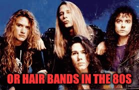 OR HAIR BANDS IN THE 80S | made w/ Imgflip meme maker