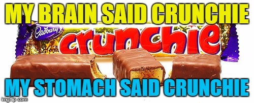 MY BRAIN SAID CRUNCHIE MY STOMACH SAID CRUNCHIE | made w/ Imgflip meme maker