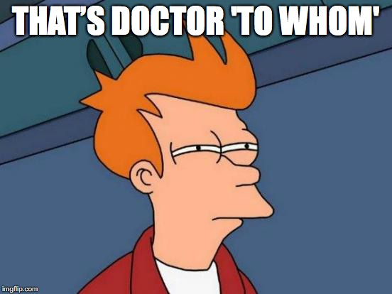 Futurama Fry Meme | THAT'S DOCTOR 'TO WHOM' | image tagged in memes,futurama fry | made w/ Imgflip meme maker