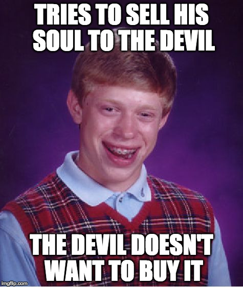 Bad Luck Brian Meme | TRIES TO SELL HIS SOUL TO THE DEVIL THE DEVIL DOESN'T WANT TO BUY IT | image tagged in memes,bad luck brian | made w/ Imgflip meme maker