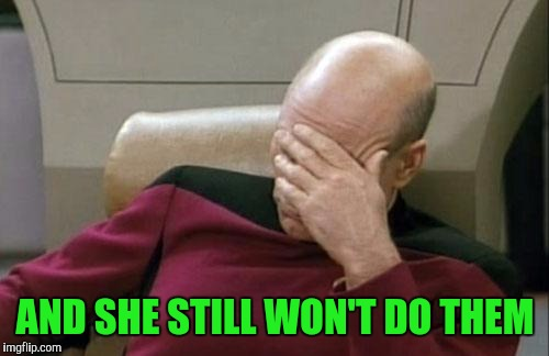 Captain Picard Facepalm Meme | AND SHE STILL WON'T DO THEM | image tagged in memes,captain picard facepalm | made w/ Imgflip meme maker