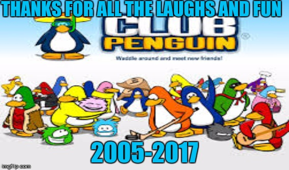 Club Penguin Farewell  | THANKS FOR ALL THE LAUGHS AND FUN 2005-2017 | image tagged in memes | made w/ Imgflip meme maker