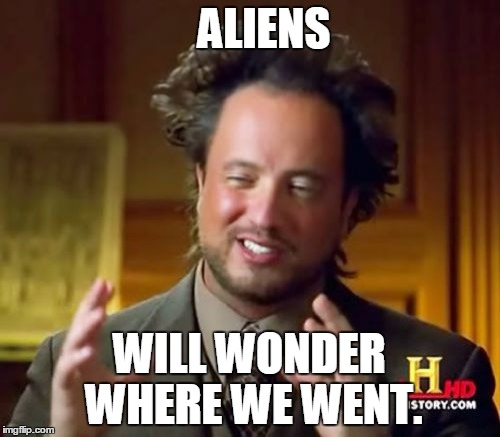 Ancient Aliens Meme | ALIENS WILL WONDER WHERE WE WENT. | image tagged in memes,ancient aliens | made w/ Imgflip meme maker