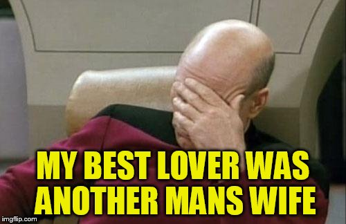 Captain Picard Facepalm Meme | MY BEST LOVER WAS ANOTHER MANS WIFE | image tagged in memes,captain picard facepalm | made w/ Imgflip meme maker