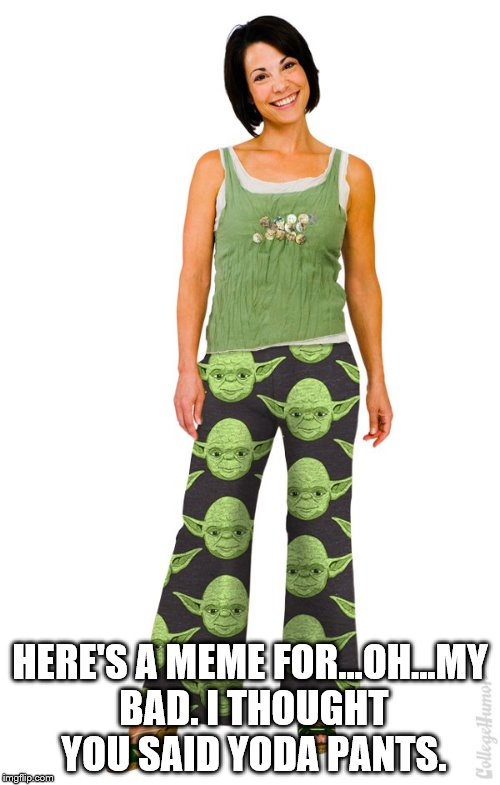 My bad | HERE'S A MEME FOR...OH...MY BAD. I THOUGHT YOU SAID YODA PANTS. | image tagged in yoga pants week,yoda | made w/ Imgflip meme maker