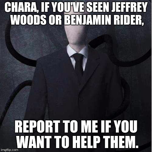 Slenderman | CHARA, IF YOU'VE SEEN JEFFREY WOODS OR BENJAMIN RIDER, REPORT TO ME IF YOU WANT TO HELP THEM. | image tagged in memes,slenderman,undertale chara,jeff the killer,ben drowned,first order | made w/ Imgflip meme maker