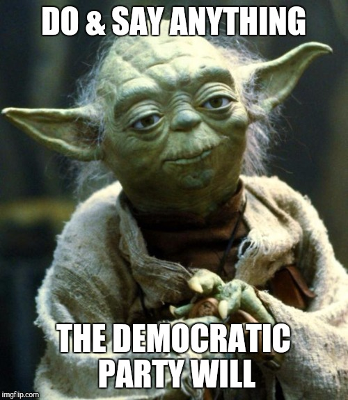 Star Wars Yoda Meme | DO & SAY ANYTHING THE DEMOCRATIC PARTY WILL | image tagged in memes,star wars yoda | made w/ Imgflip meme maker